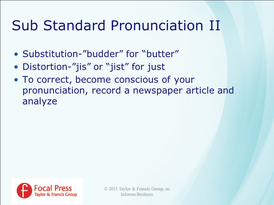 Sub Standard Pronunciation II Substitution- budder for butter Distortion- jis or jist for just To correct, become conscious of your pronunciation, record a newspaper article and analyze