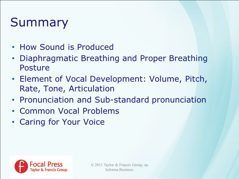 Summary How Sound is Produced Diaphragmatic Breathing and Proper Breathing Posture Element of Vocal Development: Volume, Pitch, Rate, Tone, Articulation Pronunciation and Sub-standard pronunciation Common Vocal Problems Caring for Your Voice