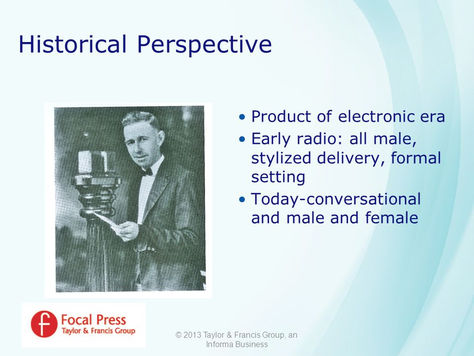 © 2013 Taylor & Francis Group, an Informa Business Historical Perspective Product of electronic era Early radio: all male, stylized delivery, formal setting Today-conversational and male and female