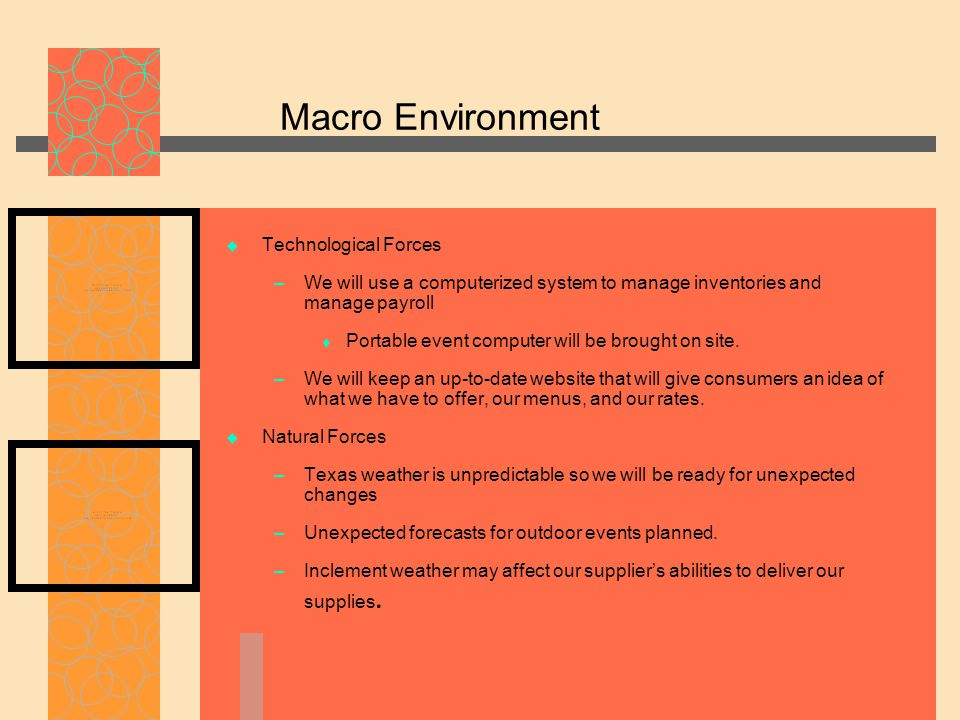 Macro Environment  Technological Forces – We will use a computerized system to manage inventories and manage payroll  Portable event computer will be brought on site.