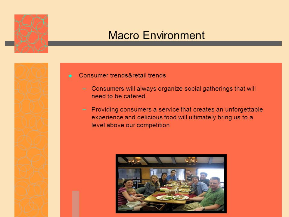 Macro Environment  Consumer trends&retail trends – Consumers will always organize social gatherings that will need to be catered – Providing consumer