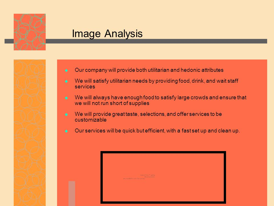 Image Analysis  Our company will provide both utilitarian and hedonic attributes  We will satisfy utilitarian needs by providing food, drink, and wait staff services  We will always have enough food to satisfy large crowds and ensure that we will not run short of supplies  We will provide great taste, selections, and offer services to be customizable  Our services will be quick but efficient, with a fast set up and clean up.