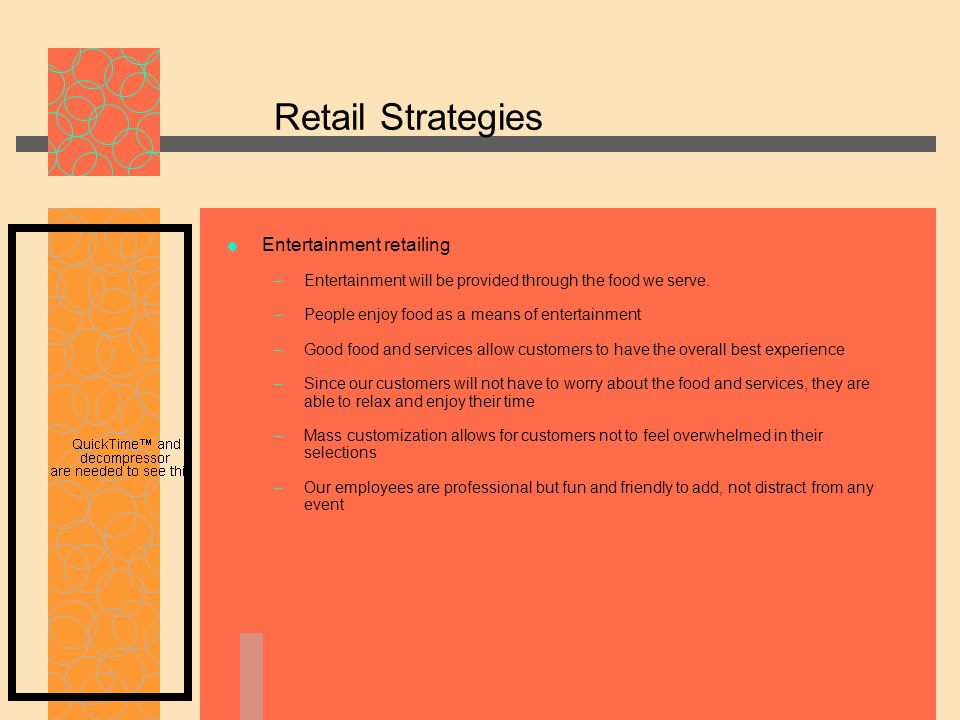 Retail Strategies  Entertainment retailing – Entertainment will be provided through the food we serve.