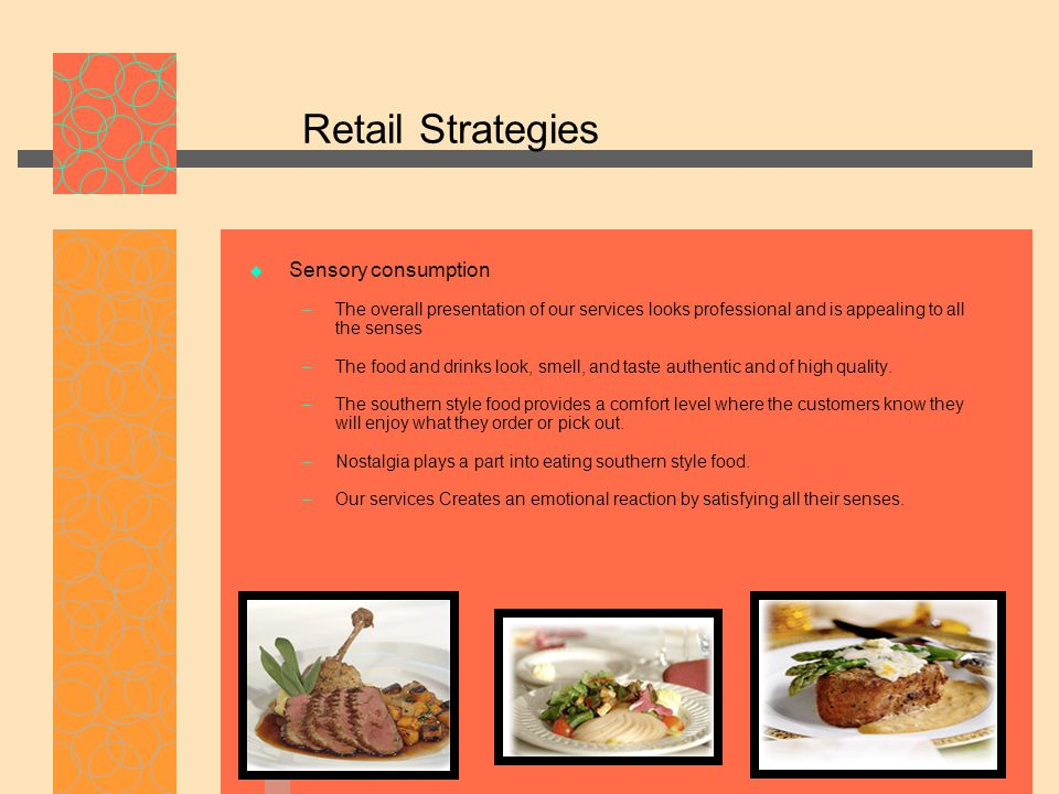 Retail Strategies  Sensory consumption – The overall presentation of our services looks professional and is appealing to all the senses – The food and drinks look, smell, and taste authentic and of high quality.
