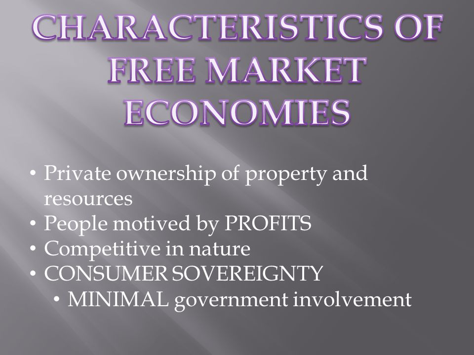 Private ownership of property and resources People motived by PROFITS Competitive in nature CONSUMER SOVEREIGNTY MINIMAL government involvement