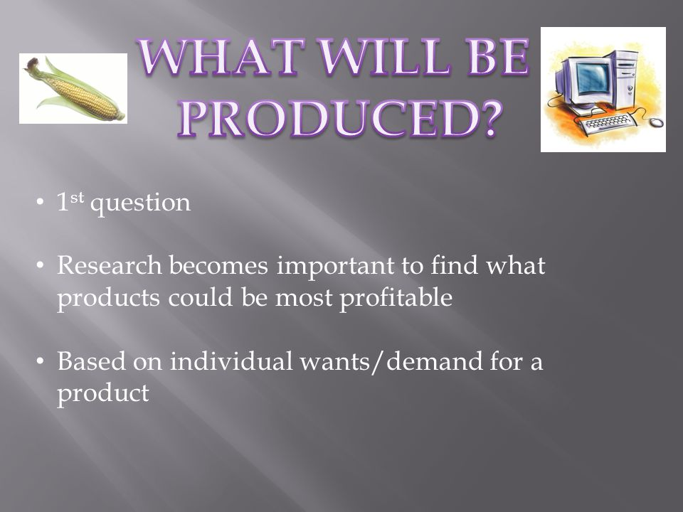 1 st question Research becomes important to find what products could be most profitable Based on individual wants/demand for a product