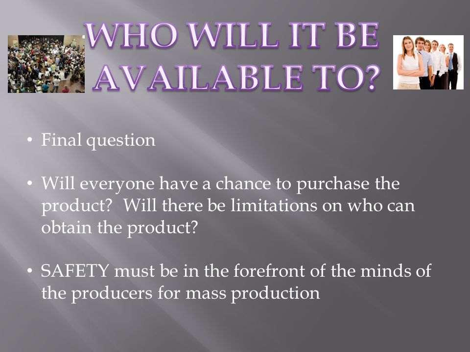 Final question Will everyone have a chance to purchase the product.