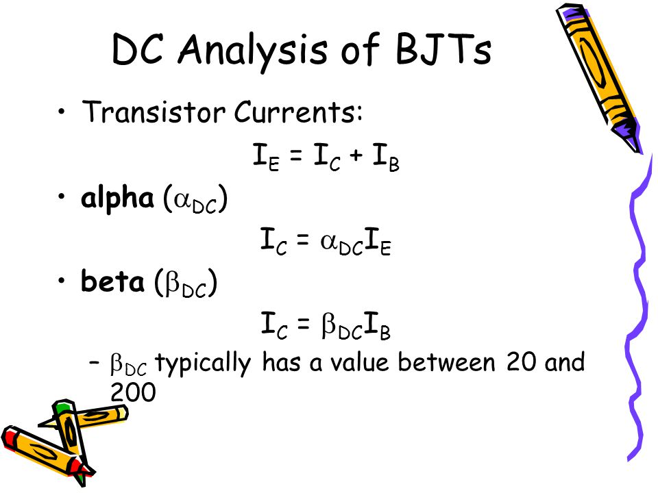 DC Analysis of BJTs Transistor Currents: I E = I C + I B alpha (  DC ) I C =  DC I E beta (  DC ) I C =  DC I B –  DC typically has a value betwe