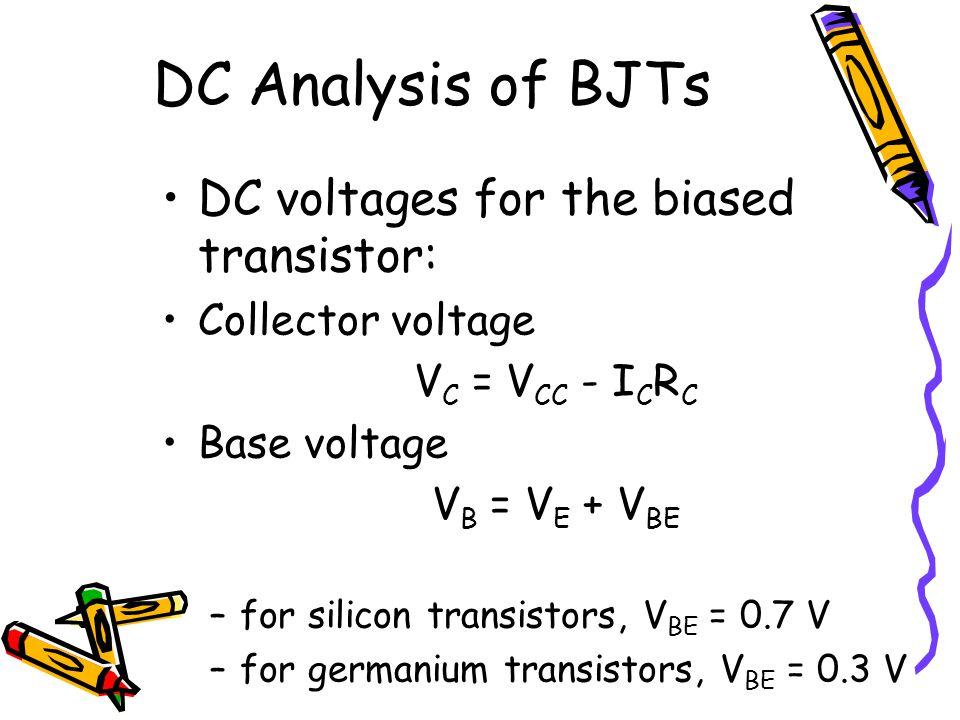 DC Analysis of BJTs DC voltages for the biased transistor: Collector voltage V C = V CC - I C R C Base voltage V B = V E + V BE –for silicon transisto