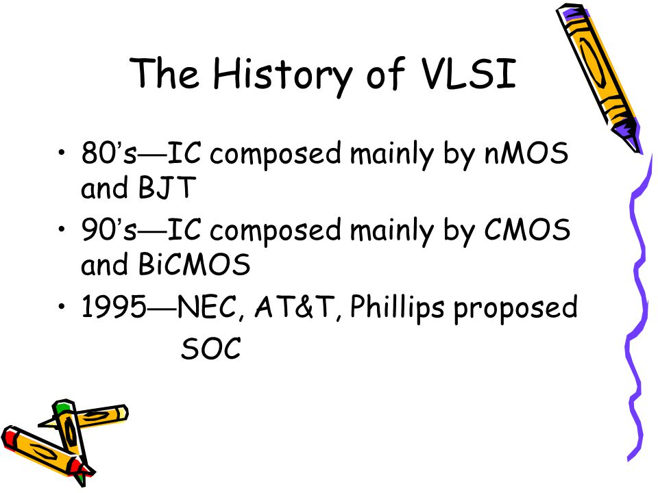 The History of VLSI 80 ' s — IC composed mainly by nMOS and BJT 90 ' s — IC composed mainly by CMOS and BiCMOS 1995 — NEC, AT&T, Phillips proposed SOC