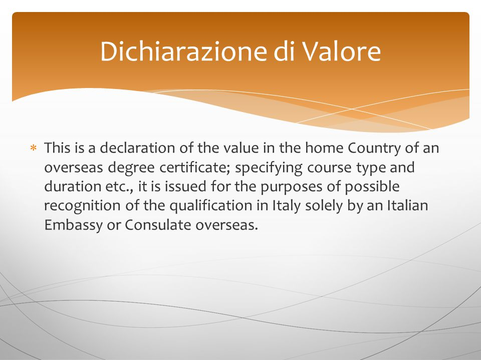  This is a declaration of the value in the home Country of an overseas degree certificate; specifying course type and duration etc., it is issued for the purposes of possible recognition of the qualification in Italy solely by an Italian Embassy or Consulate overseas.