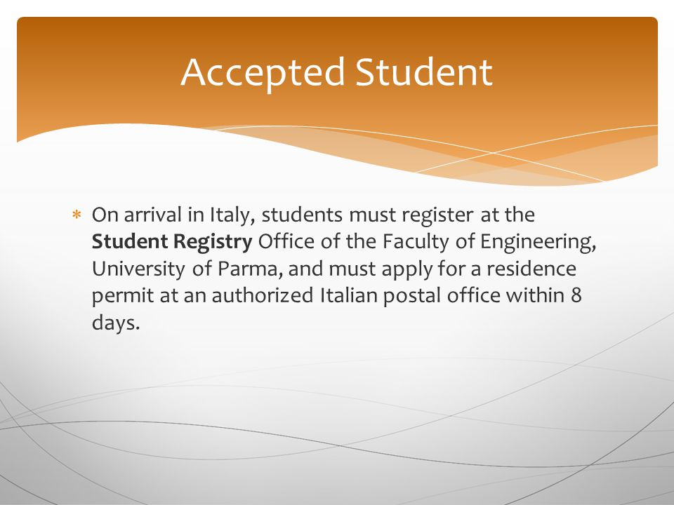  On arrival in Italy, students must register at the Student Registry Office of the Faculty of Engineering, University of Parma, and must apply for a residence permit at an authorized Italian postal office within 8 days.