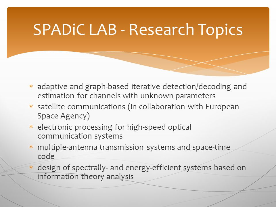 SPADiC LAB - Research Topics  adaptive and graph-based iterative detection/decoding and estimation for channels with unknown parameters  satellite communications (in collaboration with European Space Agency)  electronic processing for high-speed optical communication systems  multiple-antenna transmission systems and space-time code  design of spectrally- and energy-efficient systems based on information theory analysis
