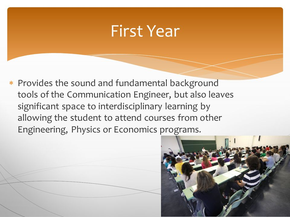  Provides the sound and fundamental background tools of the Communication Engineer, but also leaves significant space to interdisciplinary learning by allowing the student to attend courses from other Engineering, Physics or Economics programs.