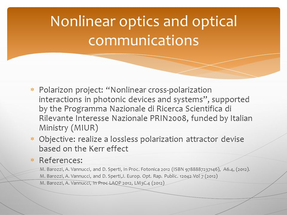  Polarizon project: Nonlinear cross-polarization interactions in photonic devices and systems , supported by the Programma Nazionale di Ricerca Scientifica di Rilevante Interesse Nazionale PRIN2008, funded by Italian Ministry (MIUR)  Objective: realize a lossless polarization attractor devise based on the Kerr effect  References: M.