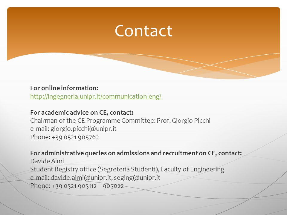 For online information: http://ingegneria.unipr.it/communication-eng/ For academic advice on CE, contact: Chairman of the CE Programme Committee: Prof.