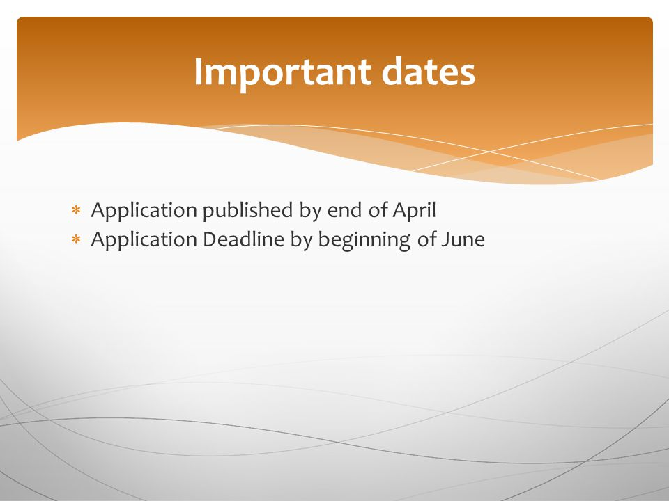 Important dates  Application published by end of April  Application Deadline by beginning of June