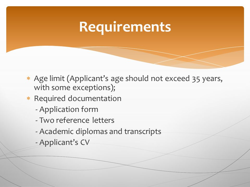 Requirements  Age limit (Applicant's age should not exceed 35 years, with some exceptions);  Required documentation - Application form - Two reference letters - Academic diplomas and transcripts - Applicant's CV