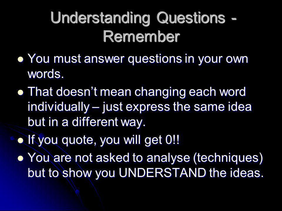 Understanding Questions - Remember Understanding Questions - Remember You must answer questions in your own words. You must answer questions in your o