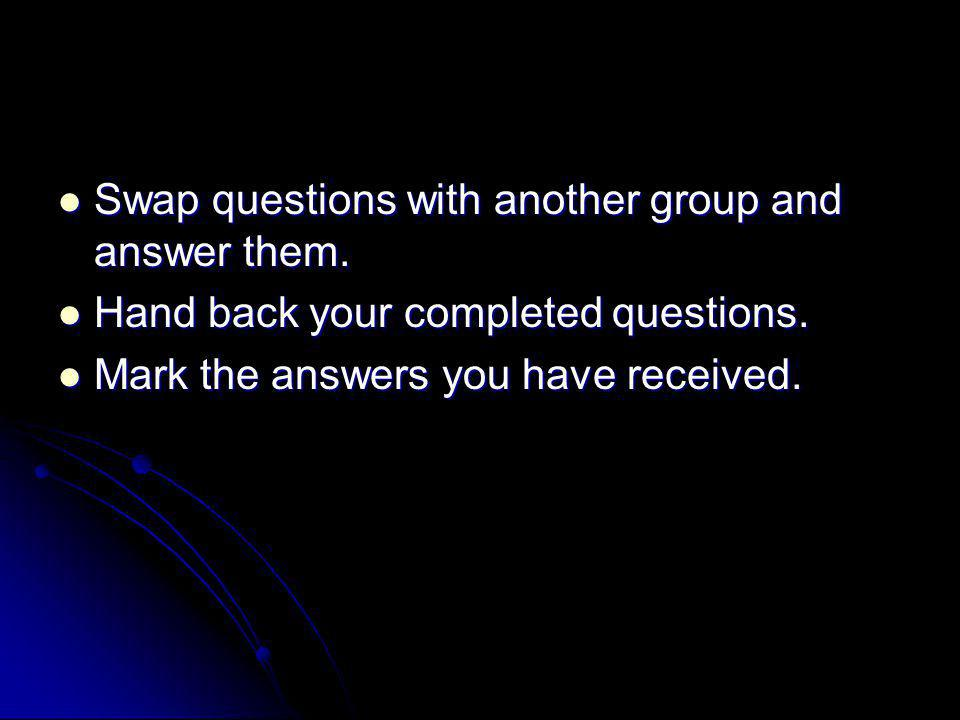 Swap questions with another group and answer them. Swap questions with another group and answer them. Hand back your completed questions. Hand back yo