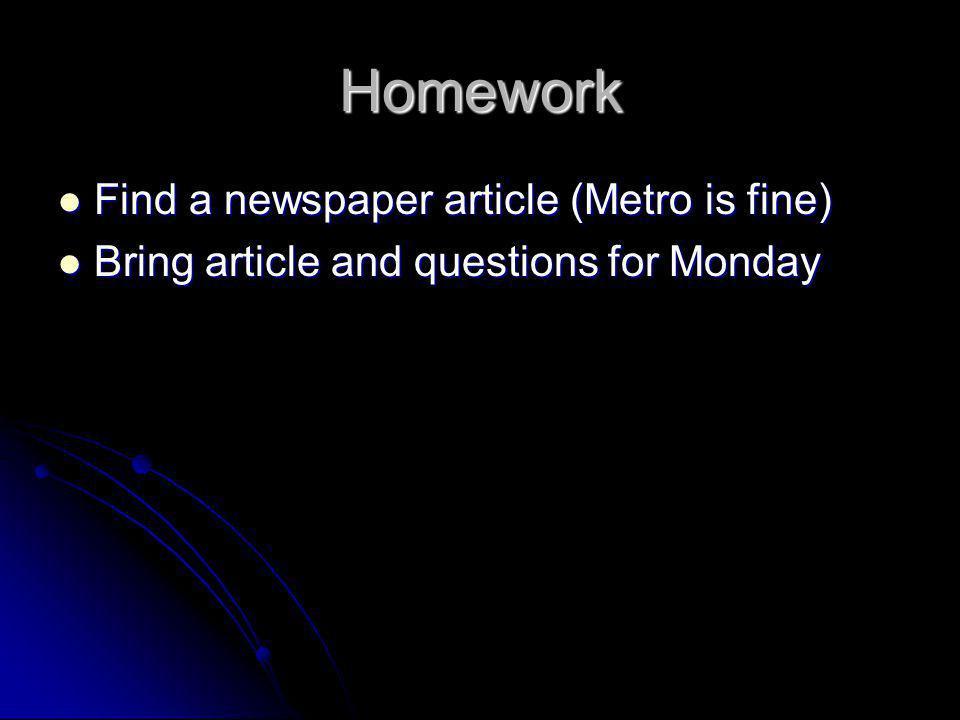Homework Find a newspaper article (Metro is fine) Find a newspaper article (Metro is fine) Bring article and questions for Monday Bring article and qu
