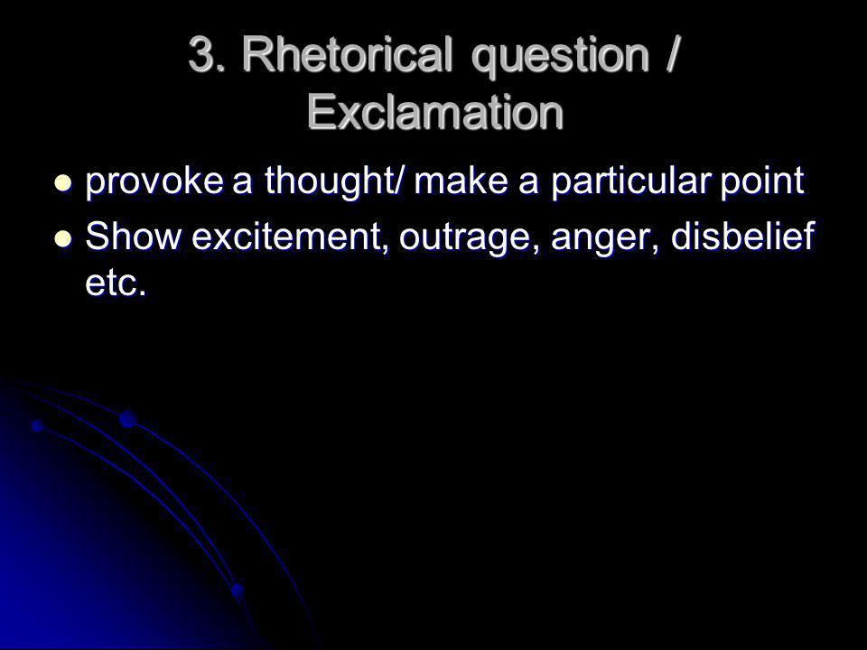 3. Rhetorical question / Exclamation provoke a thought/ make a particular point provoke a thought/ make a particular point Show excitement, outrage, a