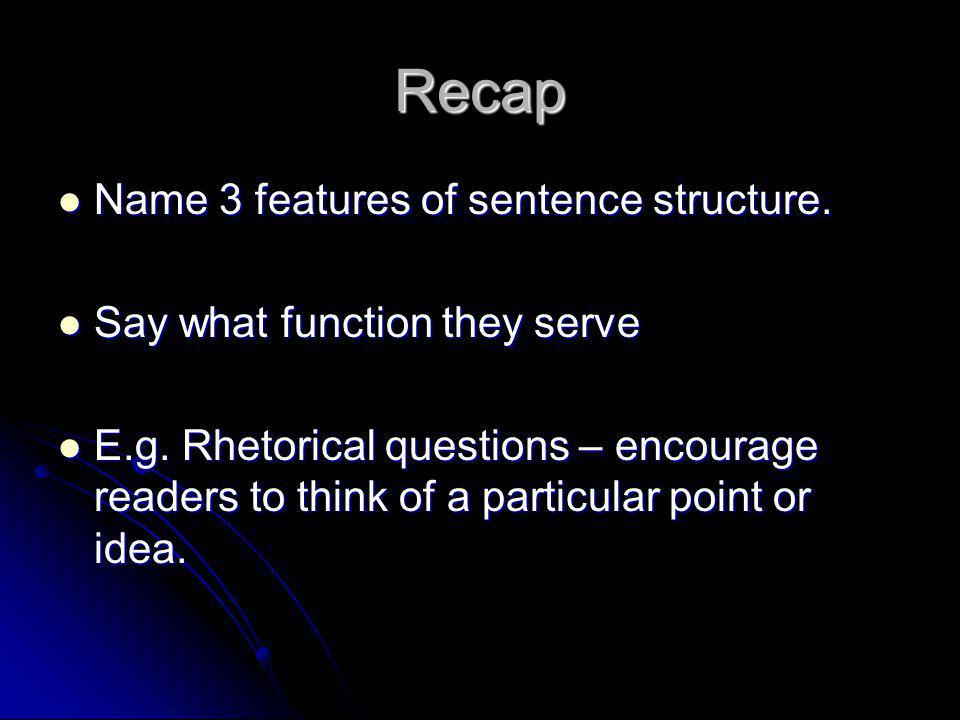 Recap Name 3 features of sentence structure. Name 3 features of sentence structure. Say what function they serve Say what function they serve E.g. Rhe
