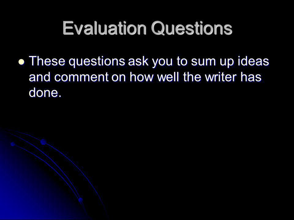 Evaluation Questions These questions ask you to sum up ideas and comment on how well the writer has done. These questions ask you to sum up ideas and