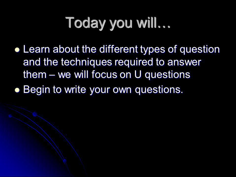 Today you will… Learn about the different types of question and the techniques required to answer them – we will focus on U questions Learn about the