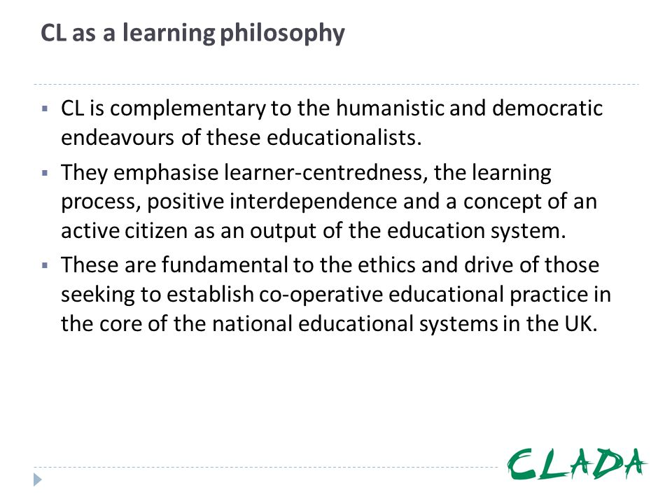 CL as a learning philosophy  CL is complementary to the humanistic and democratic endeavours of these educationalists.  They emphasise learner-centr
