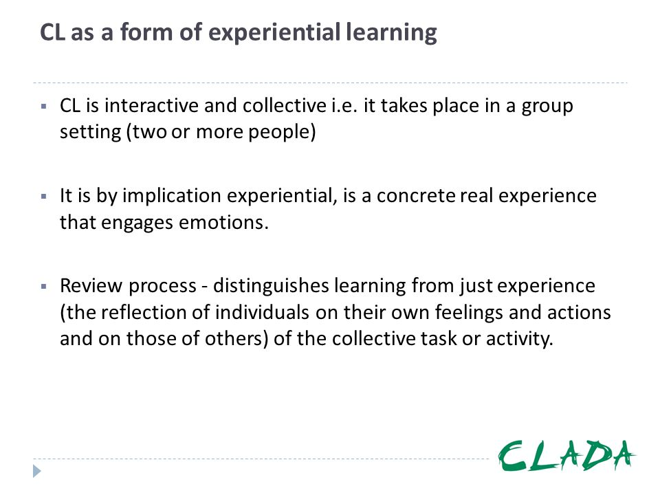 CL as a form of experiential learning  CL is interactive and collective i.e. it takes place in a group setting (two or more people)  It is by implic