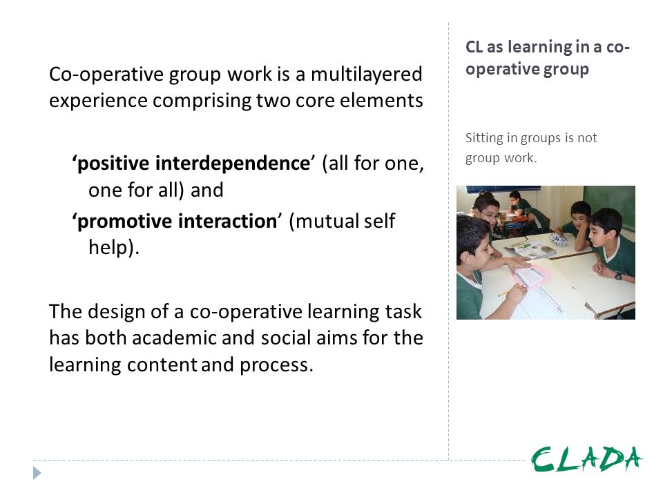 CL as learning in a co- operative group Sitting in groups is not group work. Co-operative group work is a multilayered experience comprising two core