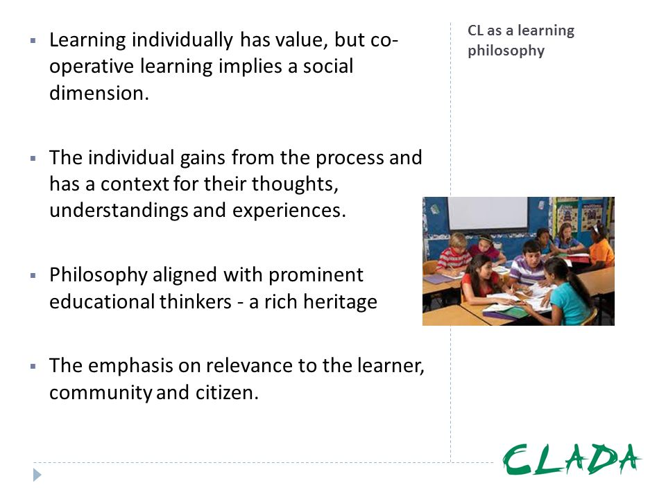 CL as a learning philosophy  Learning individually has value, but co- operative learning implies a social dimension.  The individual gains from the