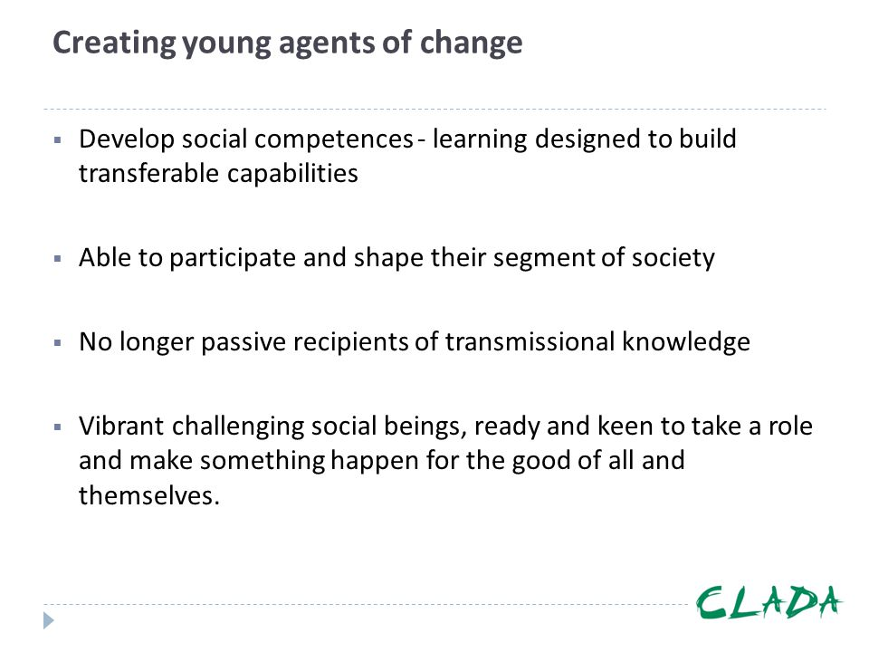 Creating young agents of change  Develop social competences - learning designed to build transferable capabilities  Able to participate and shape th
