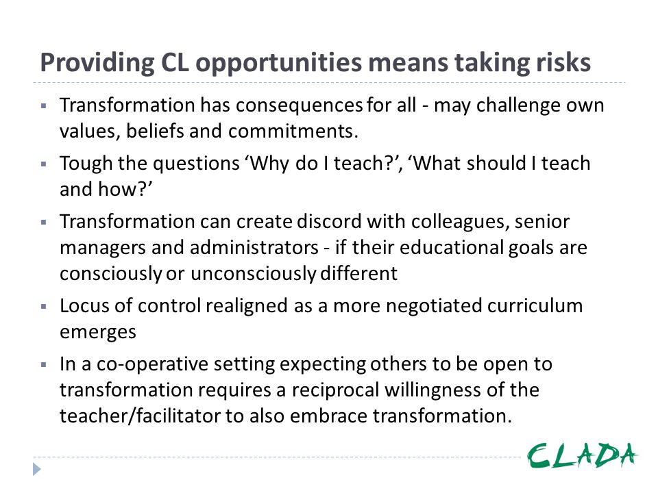 Providing CL opportunities means taking risks  Transformation has consequences for all - may challenge own values, beliefs and commitments.  Tough t