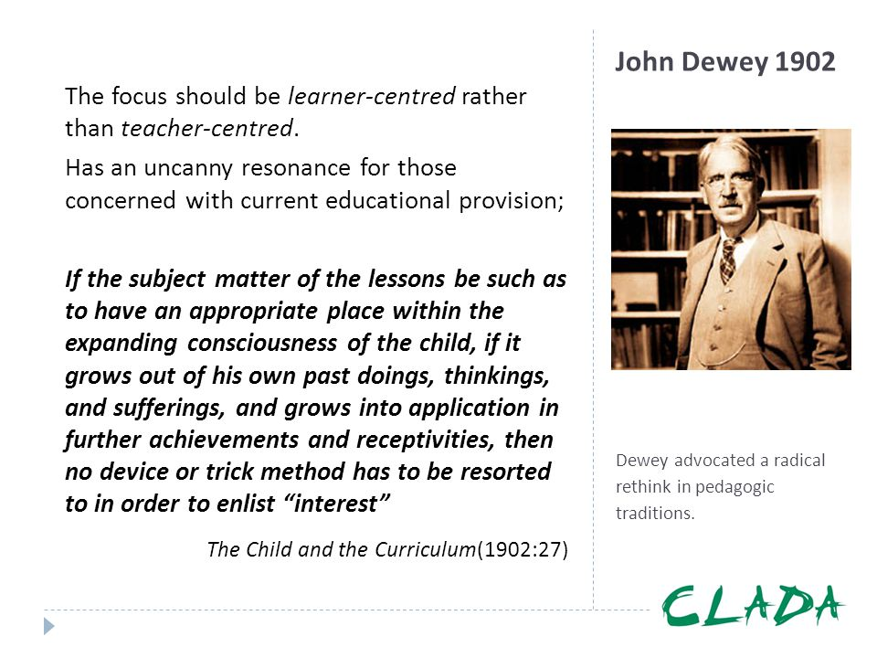 John Dewey 1902 Dewey advocated a radical rethink in pedagogic traditions. The focus should be learner-centred rather than teacher-centred. Has an unc