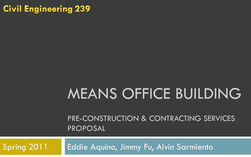 MEANS OFFICE BUILDING PRE-CONSTRUCTION & CONTRACTING SERVICES PROPOSAL Eddie Aquino, Jimmy Fu, Alvin SarmientoSpring 2011