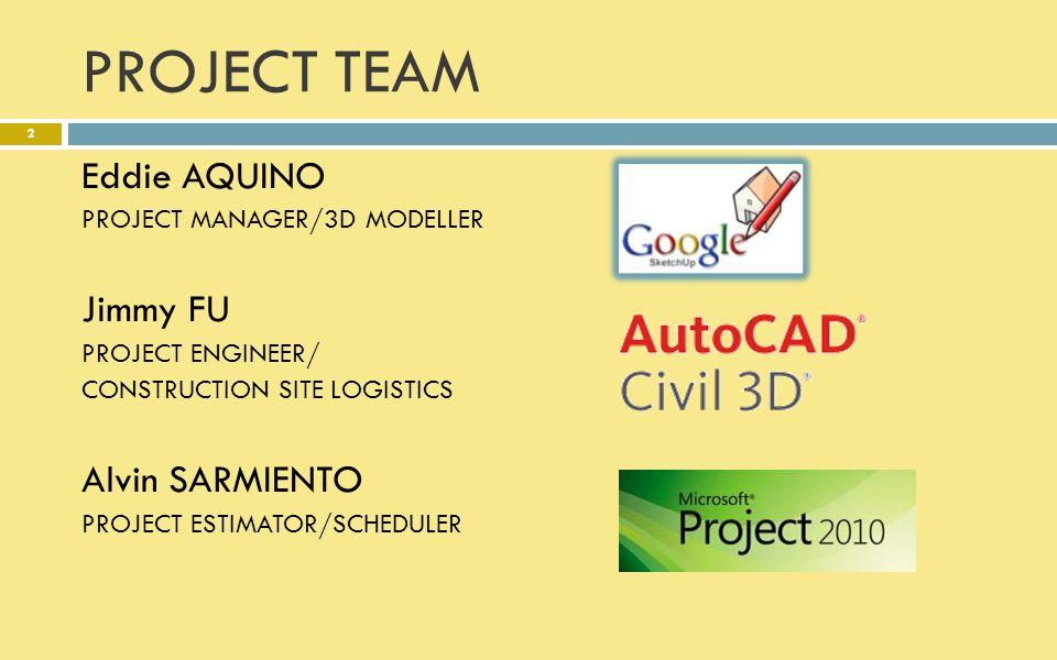 PROJECT TEAM Eddie AQUINO PROJECT MANAGER/3D MODELLER Jimmy FU PROJECT ENGINEER/ CONSTRUCTION SITE LOGISTICS Alvin SARMIENTO PROJECT ESTIMATOR/SCHEDUL