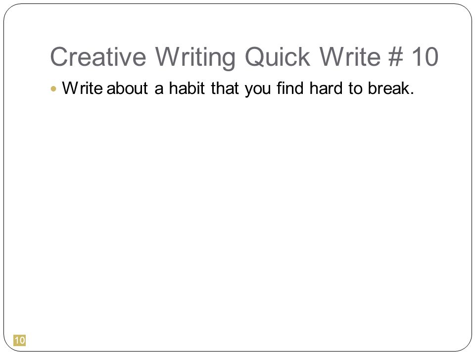 10 Creative Writing Quick Write # 10 Write about a habit that you find hard to break.