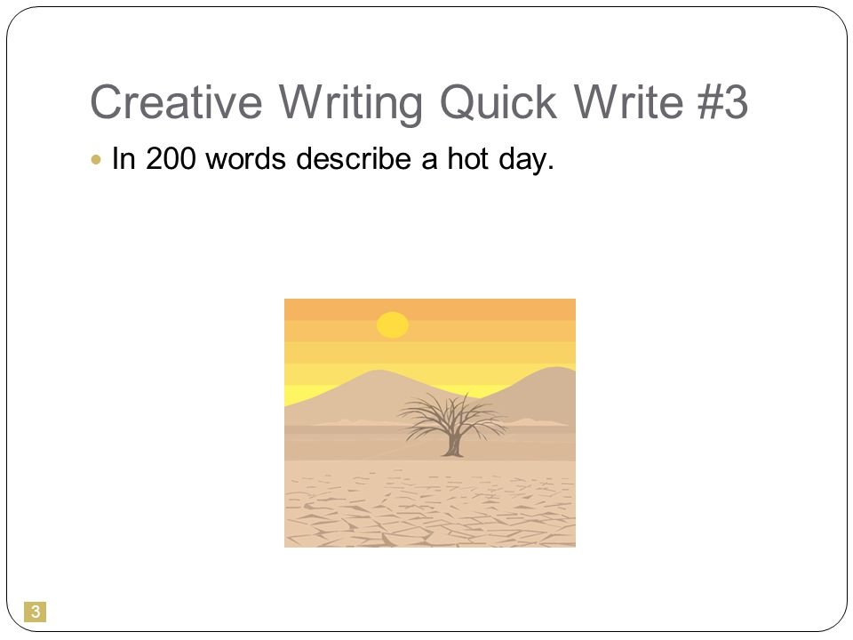 3 Creative Writing Quick Write #3 In 200 words describe a hot day.
