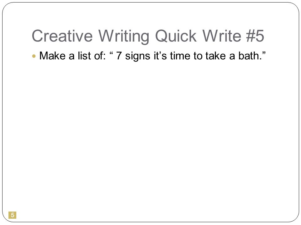 5 Creative Writing Quick Write #5 Make a list of: 7 signs it's time to take a bath.