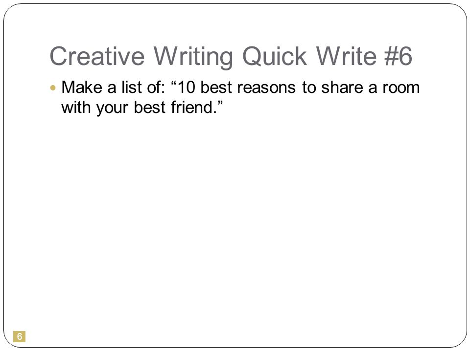 6 Creative Writing Quick Write #6 Make a list of: 10 best reasons to share a room with your best friend.