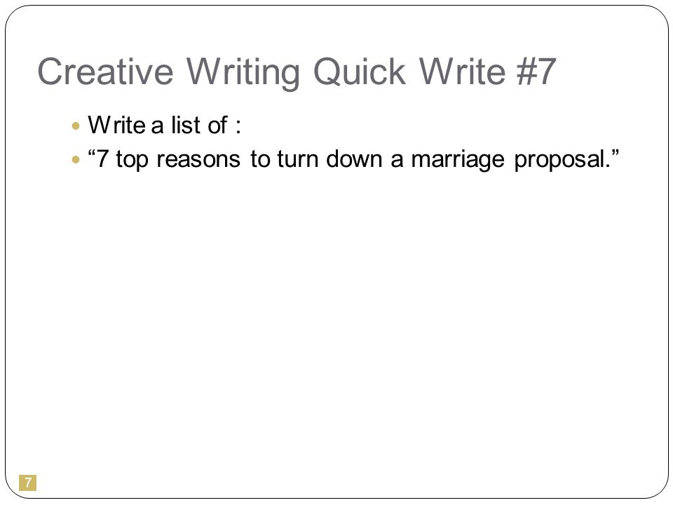 7 Creative Writing Quick Write #7 Write a list of : 7 top reasons to turn down a marriage proposal.