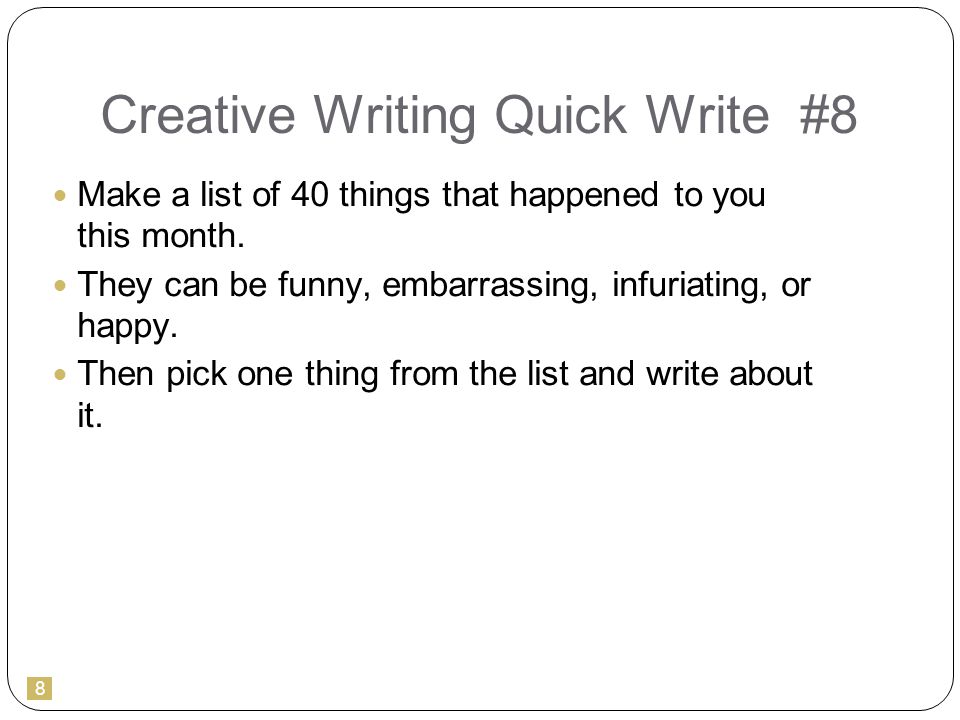 8 Creative Writing Quick Write #8 Make a list of 40 things that happened to you this month.