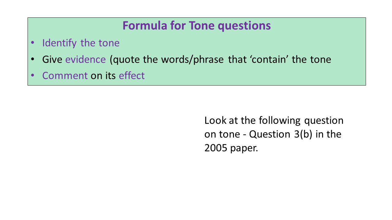 Formula for Tone questions Identify the tone Give evidence (quote the words/phrase that 'contain' the tone Comment on its effect Look at the following