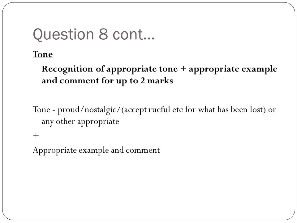 Question 8 cont… Tone Recognition of appropriate tone + appropriate example and comment for up to 2 marks Tone - proud/nostalgic/(accept rueful etc for what has been lost) or any other appropriate + Appropriate example and comment