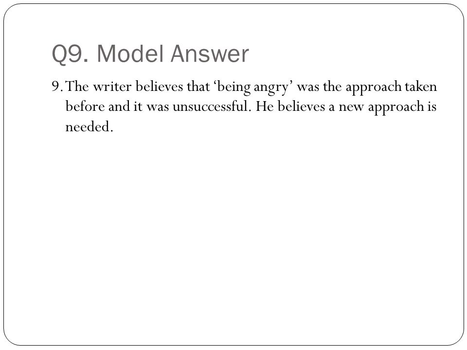 Q9. Model Answer 9. The writer believes that 'being angry' was the approach taken before and it was unsuccessful. He believes a new approach is needed