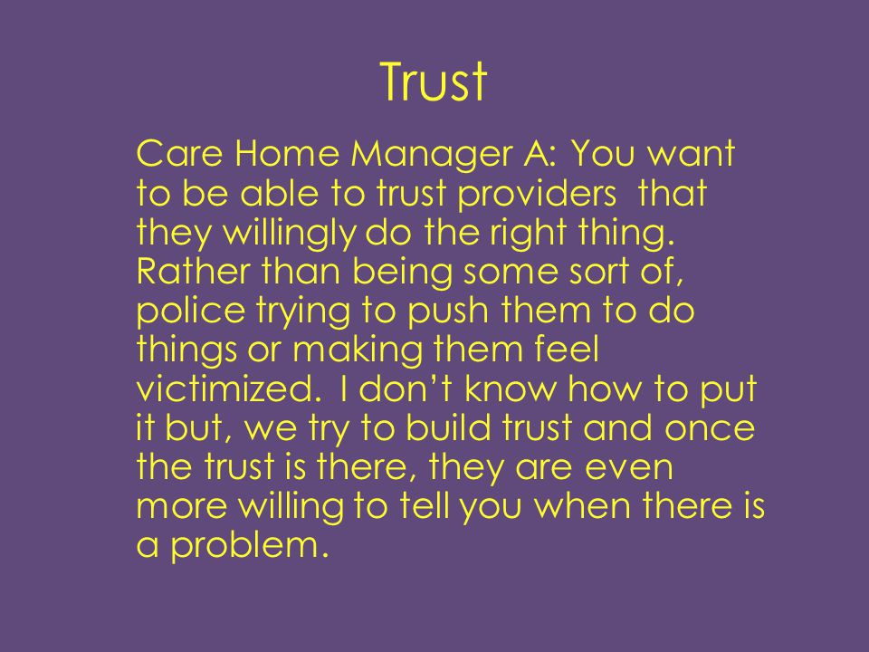 Trust Care Home Manager A: You want to be able to trust providers that they willingly do the right thing.