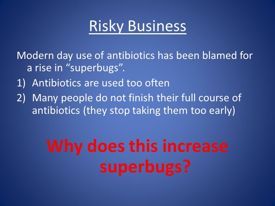 Risky Business Modern day use of antibiotics has been blamed for a rise in superbugs .