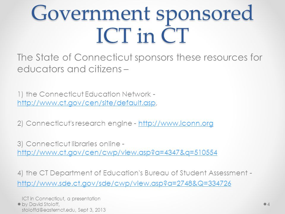 Government sponsored ICT in CT The State of Connecticut sponsors these resources for educators and citizens – 1) the Connecticut Education Network - http://www.ct.gov/cen/site/default.asp, http://www.ct.gov/cen/site/default.asp 2) Connecticut s research engine - http://www.iconn.orghttp://www.iconn.org 3) Connecticut libraries online - http://www.ct.gov/cen/cwp/view.asp a=4347&q=510554 http://www.ct.gov/cen/cwp/view.asp a=4347&q=510554 4) the CT Department of Education s Bureau of Student Assessment - http://www.sde.ct.gov/sde/cwp/view.asp a=2748&Q=334726 ICT in Connecticut, a presentation by David Stoloff, stoloffd@easternct.edu, Sept 3, 2013 4
